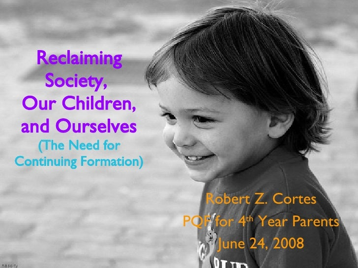 Reclaiming Society,  Our Children, and Ourselves (The Need for Continuing Formation) Robert Z. Cortes PQF for 4 th  Year P...