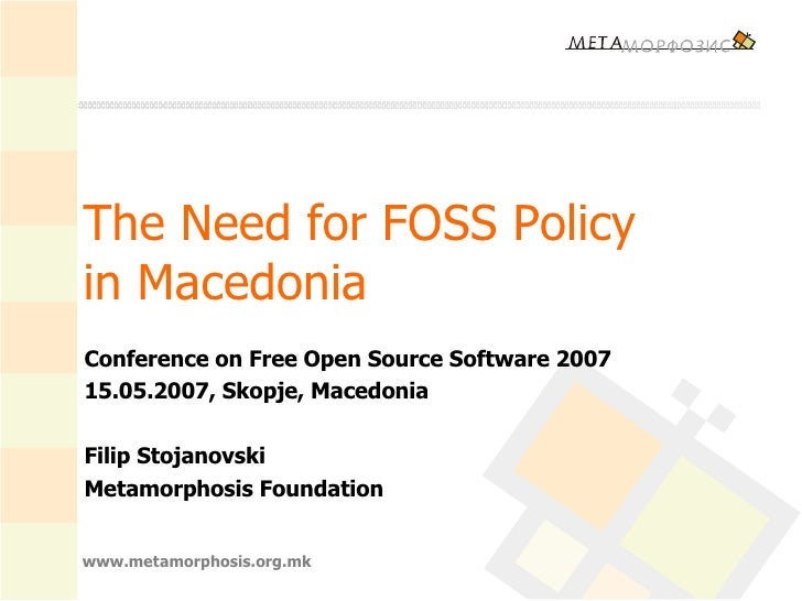 The Need for FOSS Policy  in Macedonia  Conference on Free Open Source Software 2007 15.05.2007, Skopje, Macedonia Filip S...