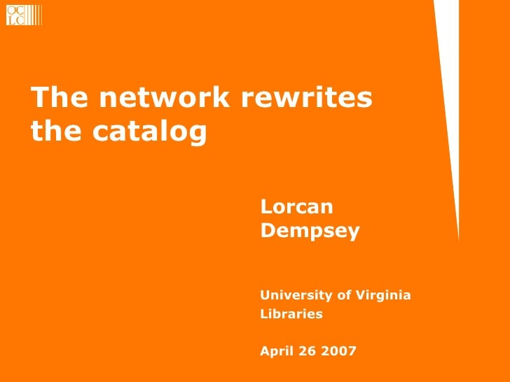 The network rewrites the catalog Lorcan Dempsey University of Virginia Libraries April 26 2007