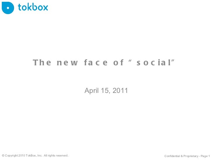 """The new face of """"social"""" April 15, 2011 © Copyright 2010 TokBox, Inc.  All rights reserved. Confidential & Proprietary - P..."""