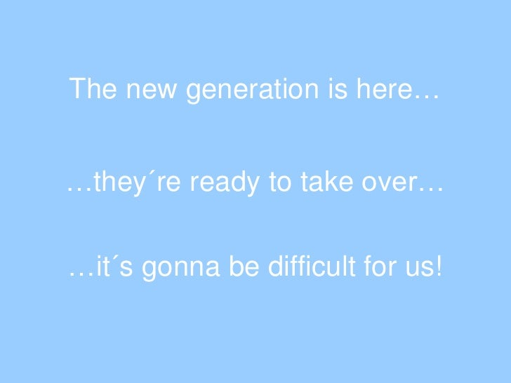 The new generationishere…<br />…they´reready to take over…<br />…it´s gonnabedifficult for us!<br />