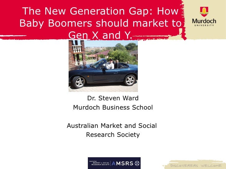 The New Generation Gap: How Baby Boomers should market to Gen X and Y. Dr. Steven Ward Murdoch Business School Australian ...