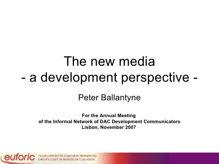 The new media - a development perspective - Peter Ballantyne For the Annual Meeting  of the Informal Network of DAC Develo...