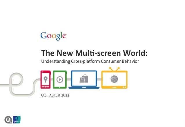 The  New  Mul*-‐screen  World:     Understanding  Cross-‐pla1orm  Consumer  Behavior      U.S.,  A...