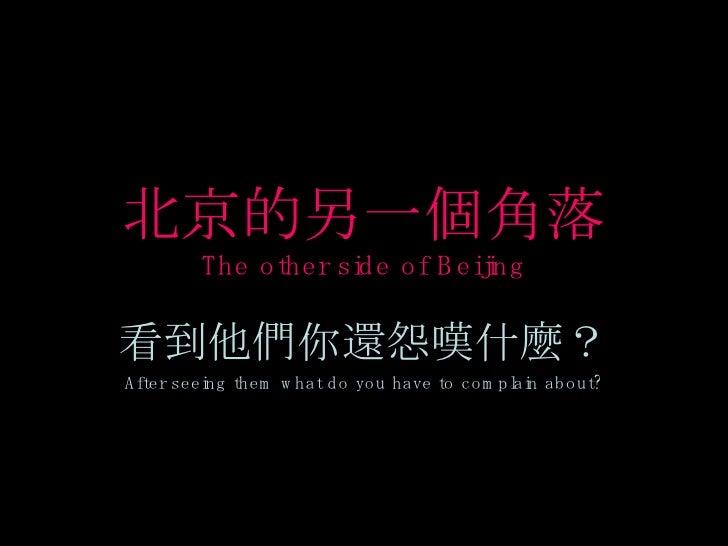 北京的另一個角落 The other side of Beijing 看到他們你還怨嘆什麼? After seeing them what do you have to complain about?