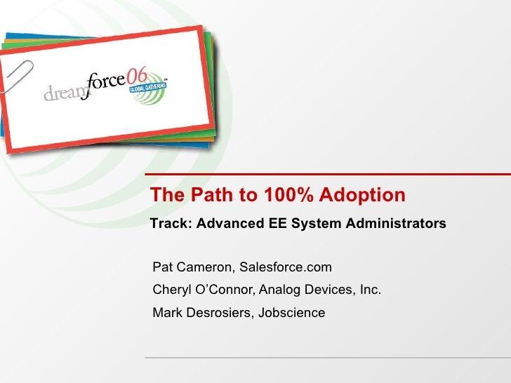 The Path to 100% Adoption Pat Cameron, Salesforce.com Cheryl O'Connor, Analog Devices, Inc. Mark Desrosiers, Jobscience Tr...