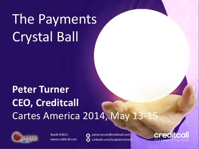 The Payments Crystal Ball Peter Turner CEO, Creditcall Cartes America 2014, May 13-15 Booth #1615 www.creditcall.com peter...