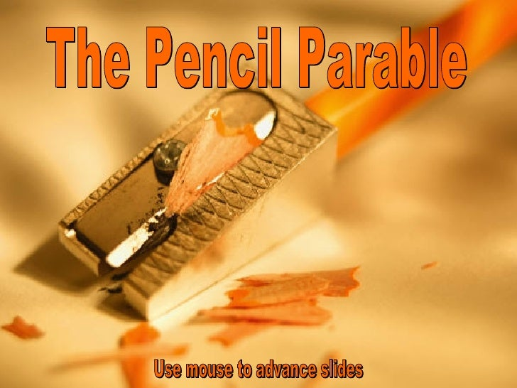 The Pencil Parable Use mouse to advance slides