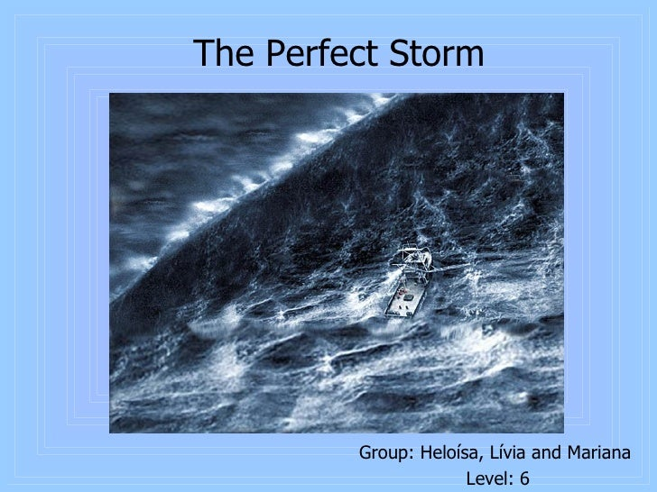 The Perfect Storm <ul><li>Group: Heloísa, Lívia and Mariana  </li></ul><ul><li>Level: 6 </li></ul>