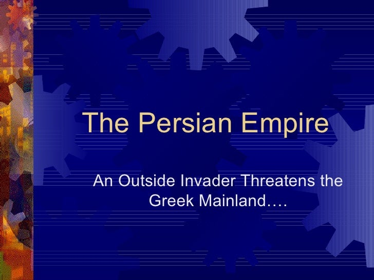 The Persian Empire An Outside Invader Threatens the Greek Mainland….