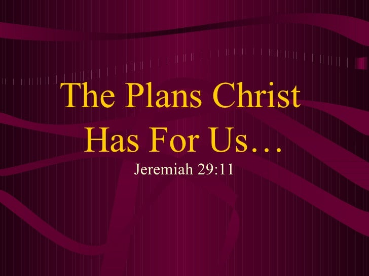 The Plans Christ  Has For Us… Jeremiah 29:11