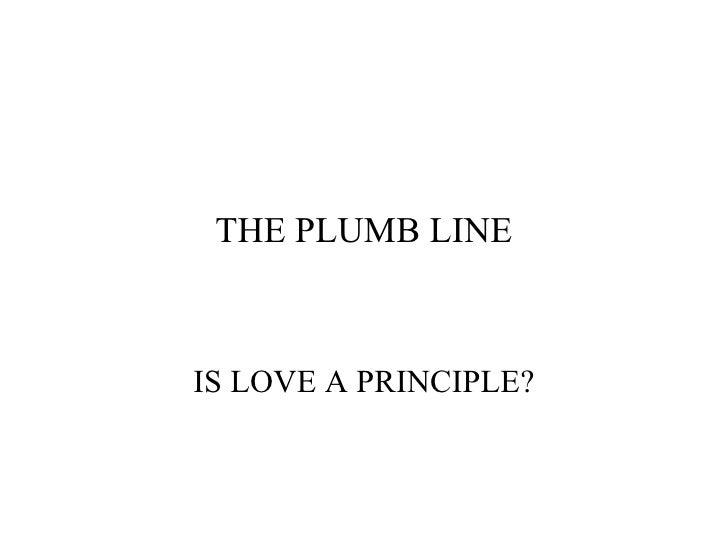 THE PLUMB LINE IS LOVE A PRINCIPLE?