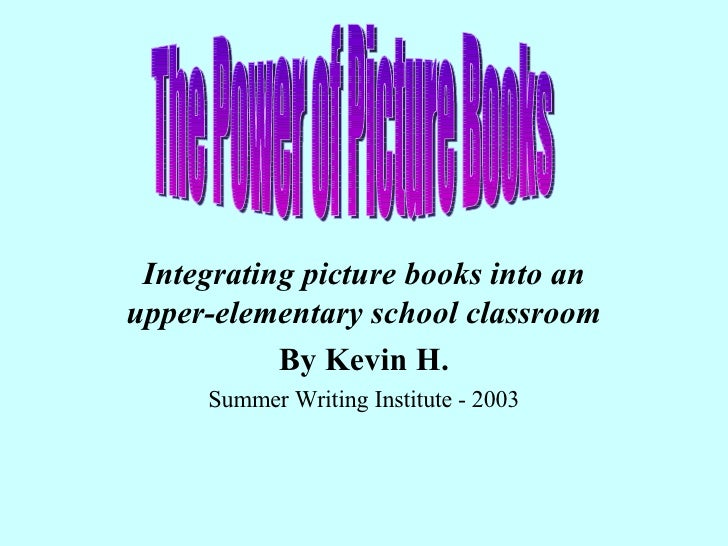 Integrating picture books into an upper-elementary school classroom By Kevin H. Summer Writing Institute - 2003 The Power ...