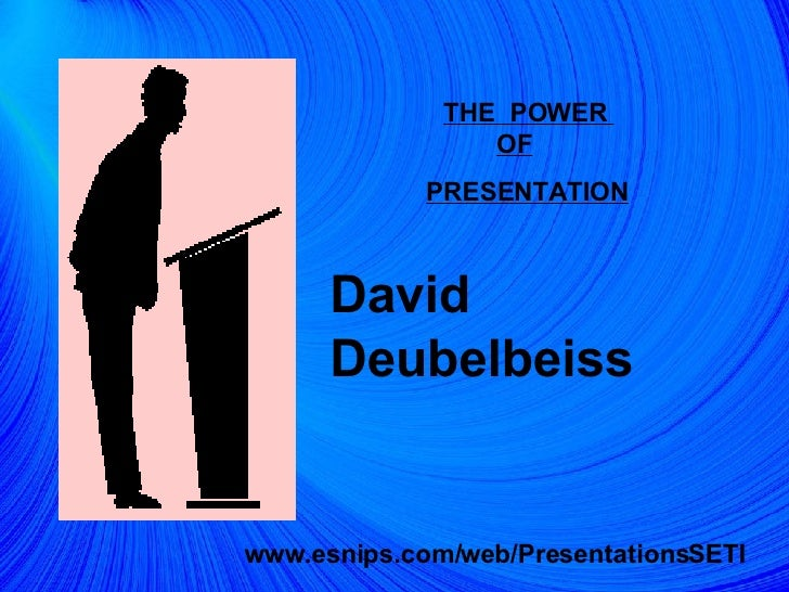 THE  POWER  OF   PRESENTATION David Deubelbeiss www.esnips.com/web/PresentationsSETI