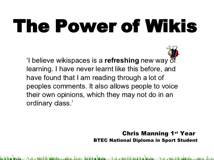 The Power of Wikis ' I believe wikispaces is a  refreshing  new way of learning. I have never learnt like this before, and...