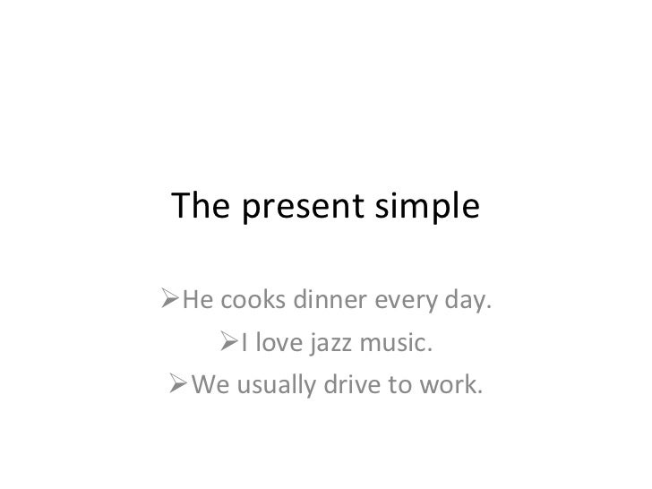 The present simple <ul><li>He cooks dinner every day. </li></ul><ul><li>I love jazz music. </li></ul><ul><li>We usually dr...