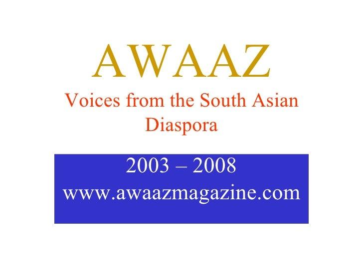 AWAAZ Voices from the South Asian Diaspora 2003 – 2008 www.awaazmagazine.com