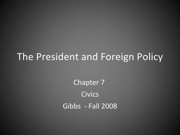 The President and Foreign Policy Chapter 7  Civics Gibbs  - Fall 2008