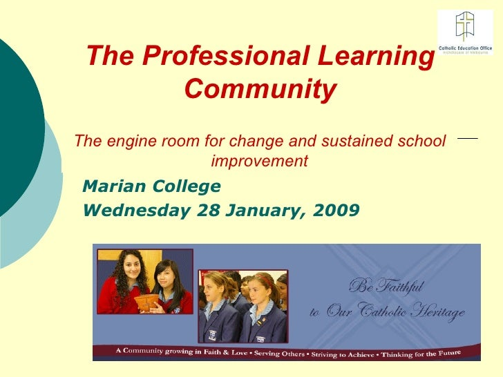 The Professional Learning Community The engine room for change and sustained school improvement Marian College Wednesday 2...