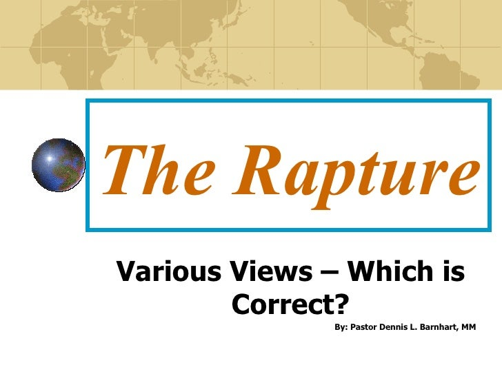 The Rapture Various Views – Which is Correct? By: Pastor Dennis L. Barnhart, MM