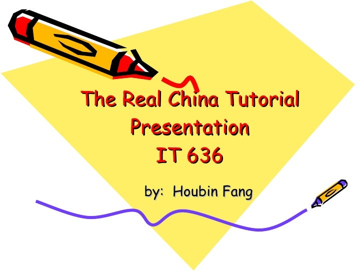 The Real China Tutorial Presentation IT 636 by:  Houbin Fang