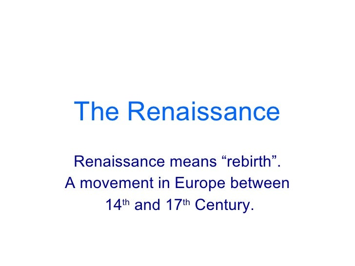 "The Renaissance Renaissance means ""rebirth"". A movement in Europe between 14 th  and 17 th  Century."