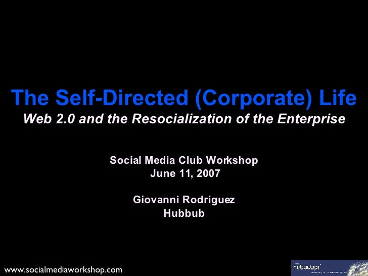 The Self-Directed (Corporate) Life Web 2.0 and the Resocialization of the Enterprise Social Media Club Workshop  June 11, ...