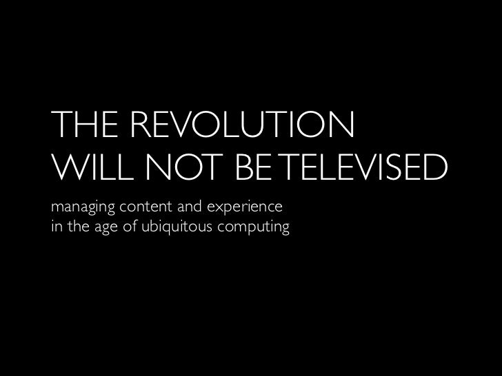 THE REVOLUTIONWILL NOT BE TELEVISEDmanaging content and experiencein the age of ubiquitous computing