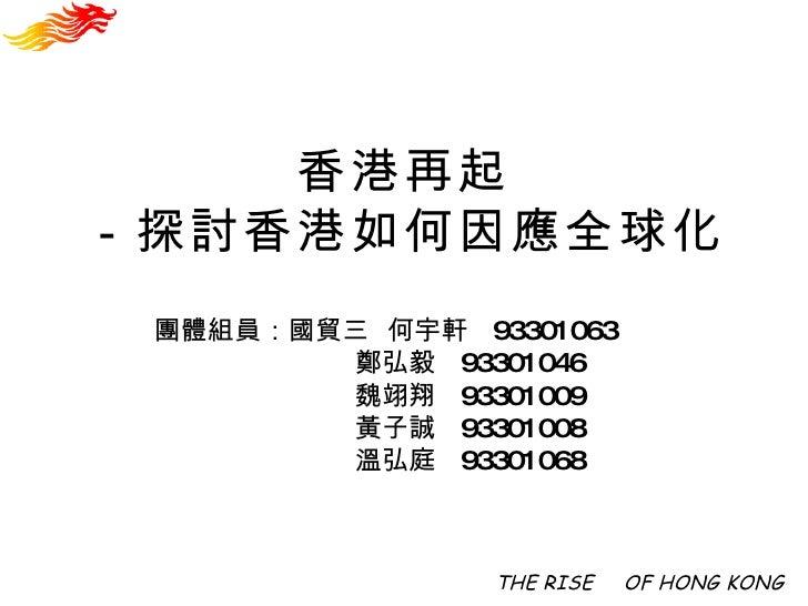 香港再起 -探討香港如何因應全球化 THE RISE   OF HONG KONG 團體組員:國貿三  何宇軒  93301063 鄭弘毅  93301046 魏翊翔  93301009 黃子誠  93301008 溫弘庭  93301068