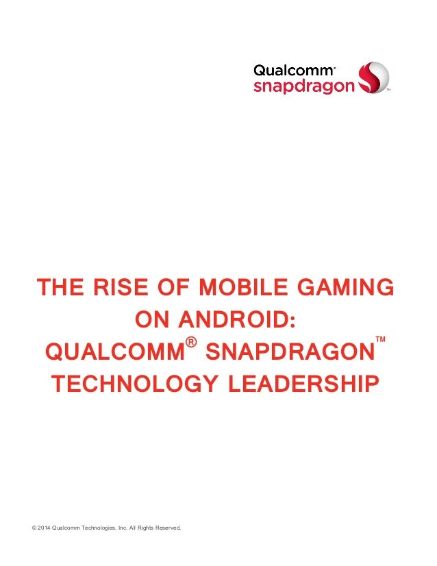 © 2014 Qualcomm Technologies, Inc. All Rights Reserved. THE RISE OF MOBILE GAMING ON ANDROID: QUALCOMM® SNAPDRAGON™ TECHNO...