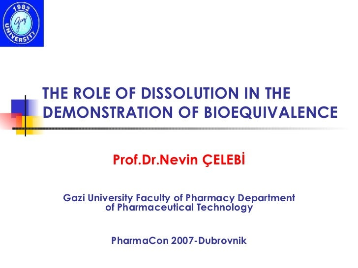 THE ROLE OF DISSOLUTION IN THE DEMONSTRATION OF BIOEQUIVALENCE Prof.Dr.Nevin ÇELEBİ Gazi University Faculty of Pharmacy De...