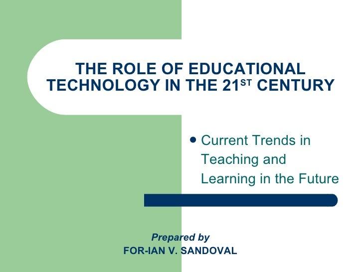 THE ROLE OF EDUCATIONAL TECHNOLOGY IN THE 21 ST  CENTURY <ul><li>Current Trends in  </li></ul><ul><li>Teaching and  </li><...