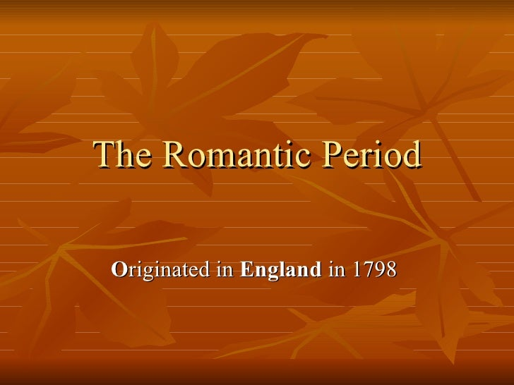The   Romantic Period O riginated in  England  in 1798