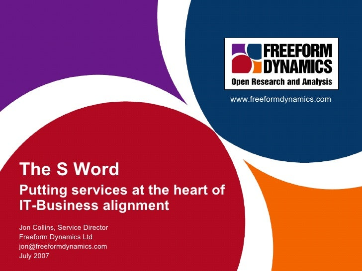 The S Word Putting services at the heart of IT-Business alignment  Jon Collins, Service Director Freeform Dynamics Ltd [em...