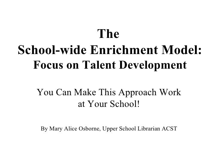 The  School-wide Enrichment Model:  Focus on Talent Development You Can Make This Approach Work at Your School! By Mary Al...