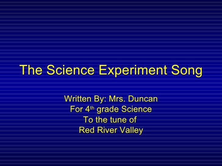 The Science Experiment Song Written By: Mrs. Duncan For 4 th  grade Science To the tune of  Red River Valley