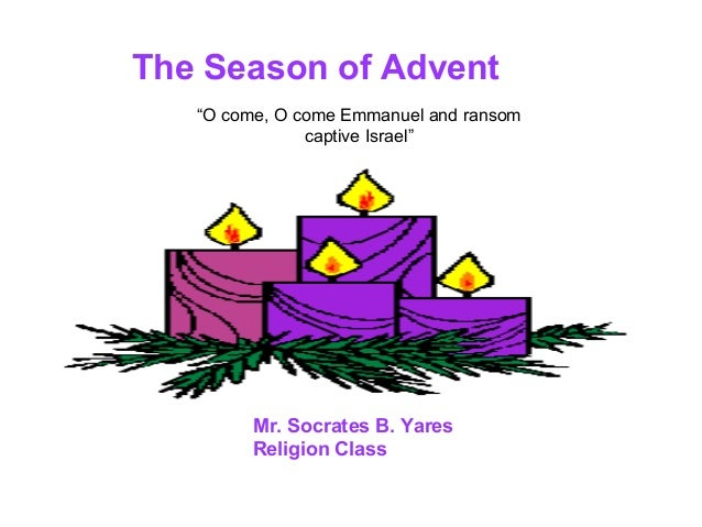 """The Season of Advent   """"O come, O come Emmanuel and ransom               captive Israel""""         Mr. Socrates B. Yares    ..."""