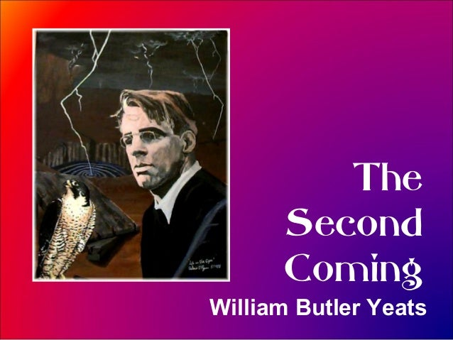 "the second coming by william butler William butler yeats's works the first popular poem of william yeats was ""the isle of statues"" he composed his first solo work "" mosada: a dramatic poem"" in 1886, after which he published ""the wanderings of oisin and other poems"" in 1889."