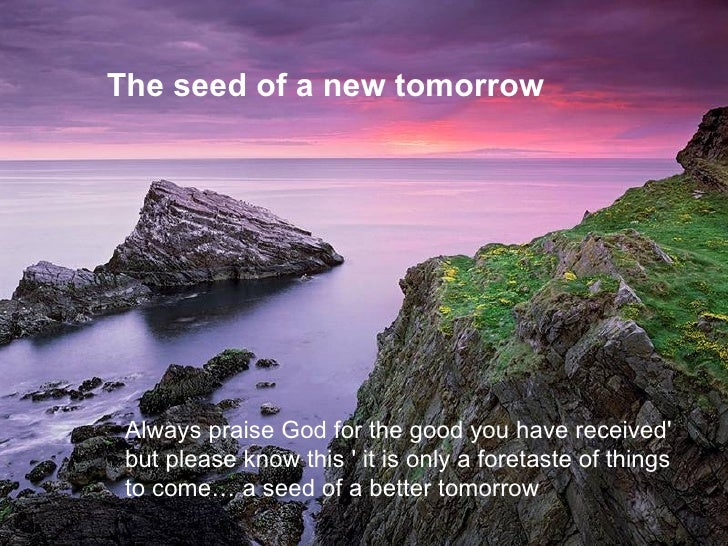 The seed of a new tomorrow Always praise God for the good you have received'  but please know this ' it is only a foretast...