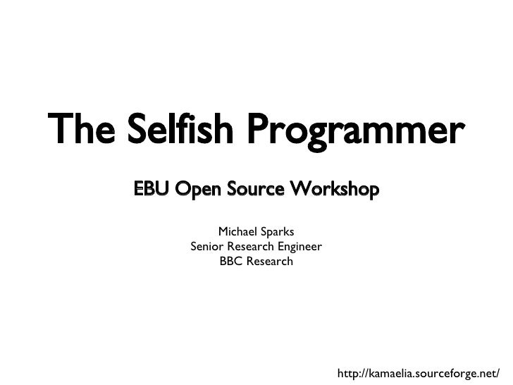 The Selfish Programmer EBU Open Source Workshop Michael Sparks Senior Research Engineer BBC Research http://kamaelia.sourc...