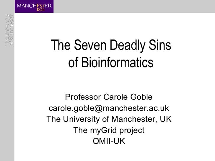 The Seven Deadly Sins of Bioinformatics Professor Carole Goble [email_address] The University of Manchester, UK The myGrid...