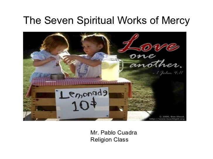 The Seven Spiritual Works of Mercy Mr. Pablo Cuadra Religion Class