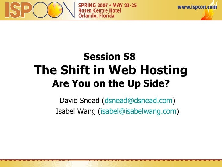Session S8  The Shift in Web Hosting Are You on the Up Side? David Snead ( [email_address] ) Isabel Wang ( [email_address] )