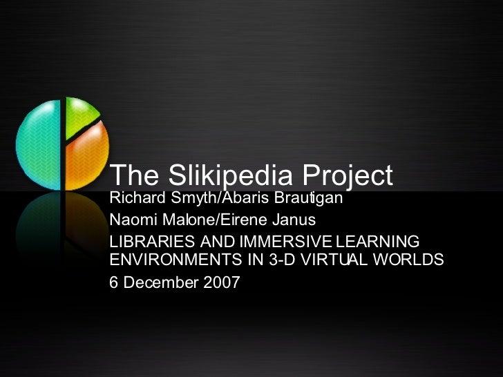 The Slikipedia Project Richard Smyth/Abaris Brautigan Naomi Malone/Eirene Janus LIBRARIES AND IMMERSIVE LEARNING ENVIRONME...