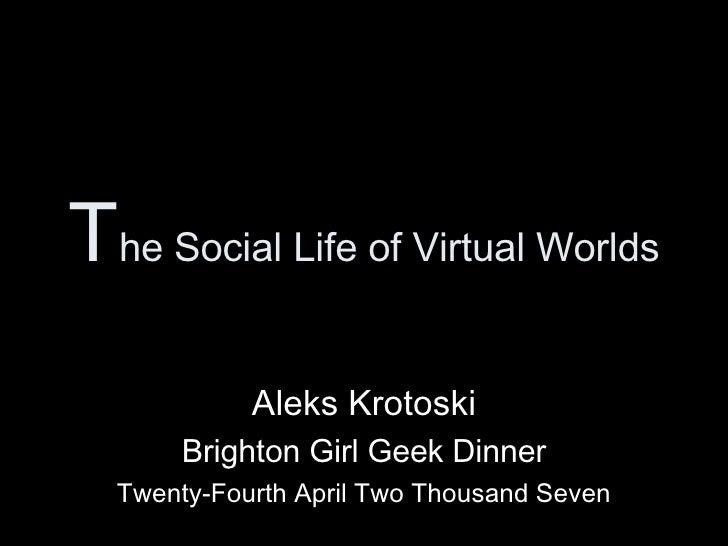 T he Social Life of Virtual Worlds Aleks Krotoski Brighton Girl Geek Dinner Twenty-Fourth April Two Thousand Seven