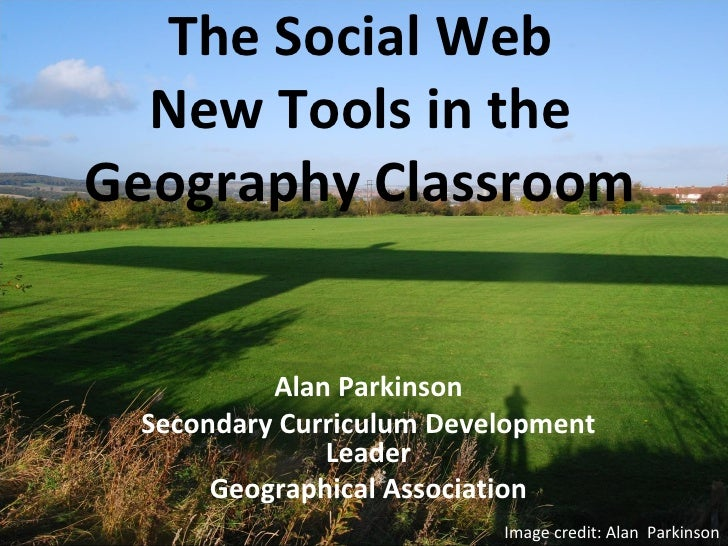 The Social Web New Tools in the Geography Classroom Alan Parkinson Secondary Curriculum Development Leader Geographical As...