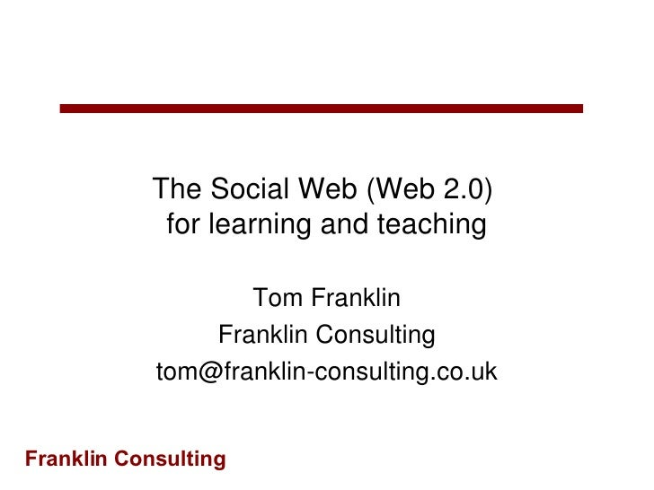 The Social Web (Web 2.0)  for learning and teaching Tom Franklin Franklin Consulting [email_address]