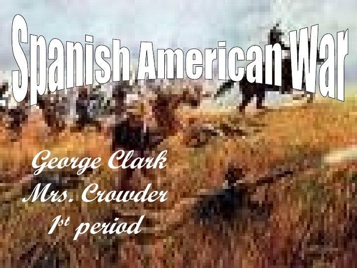 George Clark Mrs. Crowder  1st period Spanish American War George Clark Mrs. Crowder 1 st  period