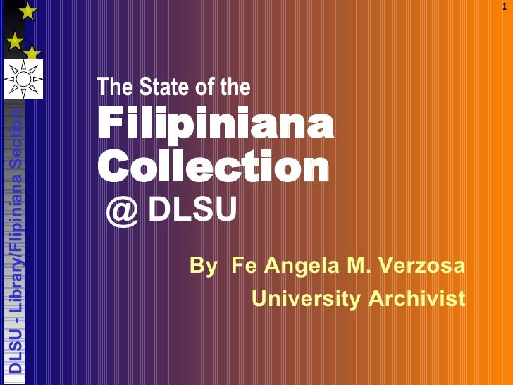 The State of the   Filipiniana Collection   @ DLSU By  Fe Angela M. Verzosa University Archivist