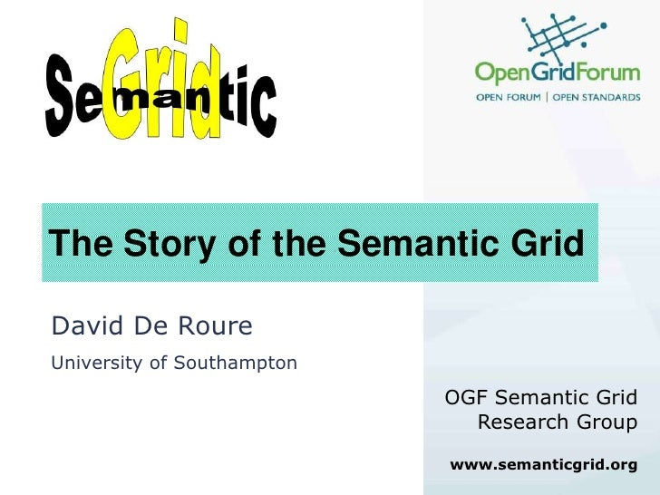 The Story of the Semantic Grid<br />David De Roure<br />University of Southampton<br />OGF Semantic Grid Research Group<br...